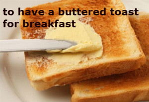 to have a buttered toast for breakfast